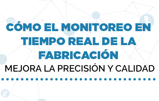 Cómo el monitoreo en tiempo real de la fabricación mejora la precisión y calidad